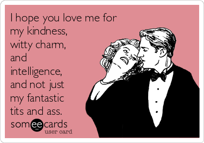 I hope you love me for my kindness, witty charm, and intelligence, and not just my fantastic tits and ass.