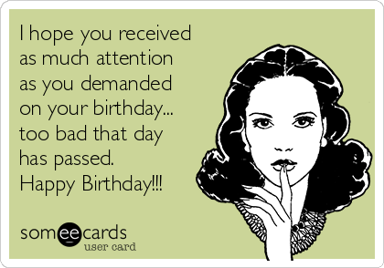 I hope you received as much attention as you demanded on your birthday... too bad that day has passed. Happy Birthday!!!