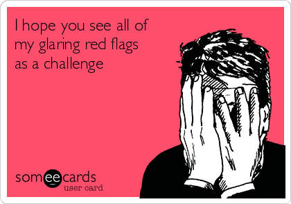 I hope you see all of my glaring red flags as a challenge