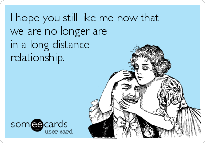 I hope you still like me now that we are no longer are in a long distance relationship.