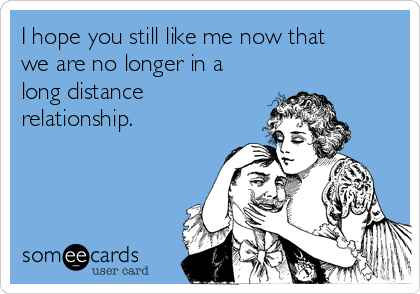 I hope you still like me now that we are no longer in a long distance relationship.
