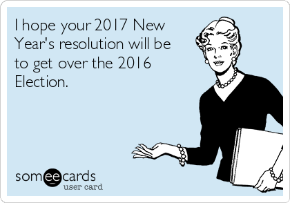 I hope your 2017 New Year's resolution will be to get over the 2016  Election.