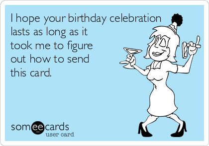 I hope your birthday celebration lasts as long as it took me to figure out how to send this card.