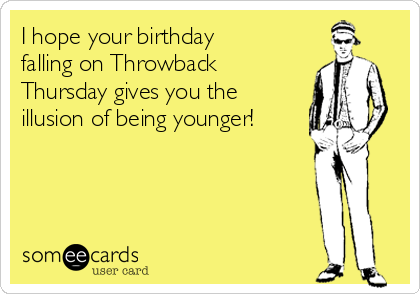 I hope your birthday falling on Throwback Thursday gives you the illusion of being younger!