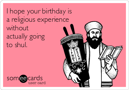 I hope your birthday is a religious experience  without actually going to shul.