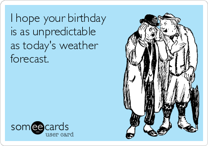 I hope your birthday is as unpredictable as today's weather forecast.