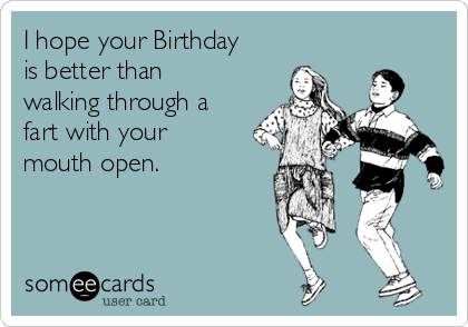 I hope your Birthday is better than walking through a fart with your mouth open.