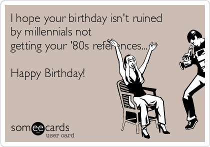 hope your birthday isn t ruined by millennials not getting your 80s