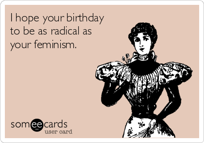 I hope your birthday to be as radical as your feminism.