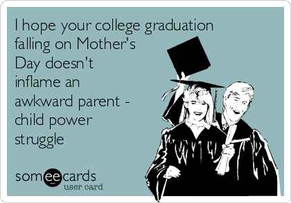 I hope your college graduation falling on Mother's Day doesn't inflame an awkward parent - child power struggle