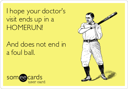 I hope your doctor's visit ends up in a  HOMERUN!   And does not end in a foul ball.