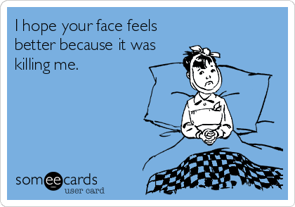 I hope your face feels better because it was killing me.