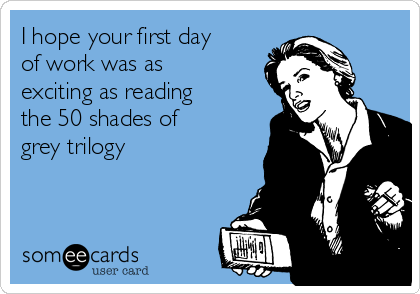 I hope your first day of work was as exciting as reading the 50 shades of grey trilogy