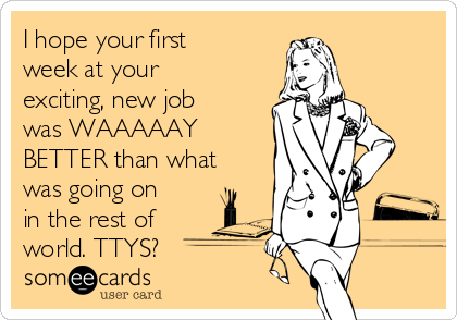 I hope your first week at your exciting, new job was WAAAAAY BETTER than what was going on in the rest of world. TTYS?
