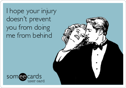 I hope your injury doesn't prevent you from doing me from behind