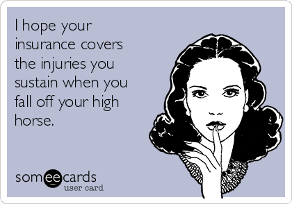 I hope your insurance covers the injuries you sustain when you fall off your high horse.
