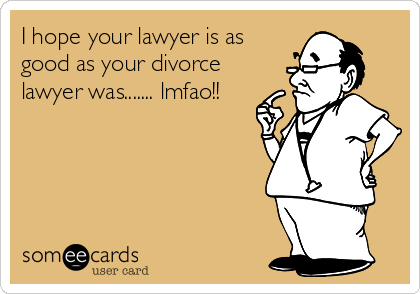 I hope your lawyer is as good as your divorce lawyer was....... lmfao!!