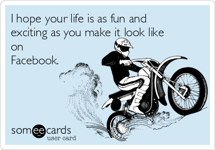 I hope your life is as fun and exciting as you make it look like on Facebook.