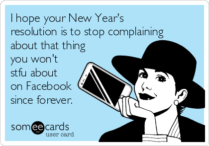 I hope your New Year's resolution is to stop complaining about that thing you won't stfu about on Facebook since forever.