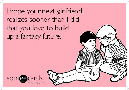 I hope your next girlfriend realizes sooner than I did that you love to build up a fantasy future.