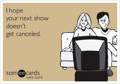 I hope  your next show  doesn't  get canceled.