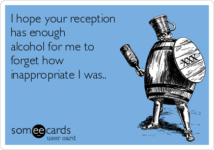 I hope your reception has enough alcohol for me to forget how inappropriate I was..