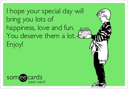 I hope your special day will bring you lots of happiness, love and fun. You deserve them a lot. Enjoy!