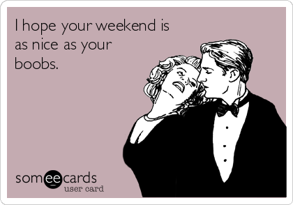 I hope your weekend is as nice as your boobs.
