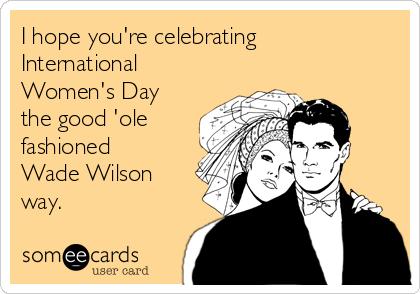 I hope you're celebrating International Women's Day the good 'ole fashioned Wade Wilson way.