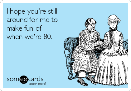 I hope you're still around for me to make fun of when we're 80.
