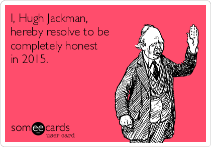 I, Hugh Jackman, hereby resolve to be completely honest in 2015.