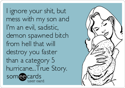 I ignore your shit, but mess with my son and I'm an evil, sadistic, demon spawned bitch from hell that will destroy you faster than a category 5 hurricane...True Story.