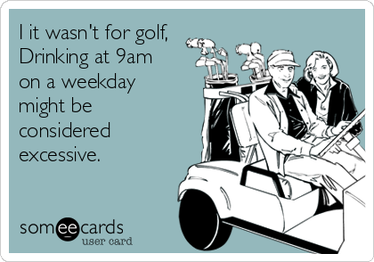 I it wasn't for golf, Drinking at 9am on a weekday might be considered excessive.