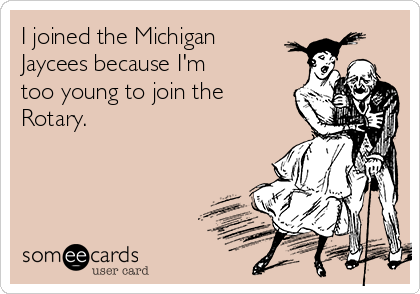 I joined the Michigan Jaycees because I'm too young to join the Rotary.