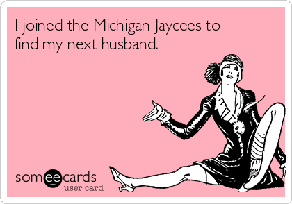 I joined the Michigan Jaycees to find my next husband.