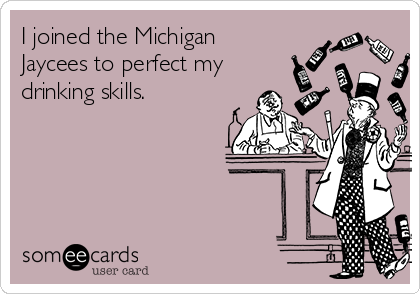 I joined the Michigan Jaycees to perfect my drinking skills.