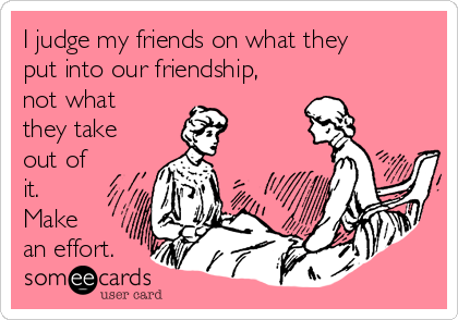I judge my friends on what they put into our friendship, not what they take out of it.   Make an effort.