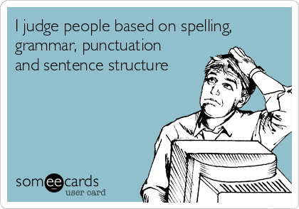 I judge people based on spelling, grammar, punctuation and sentence structure