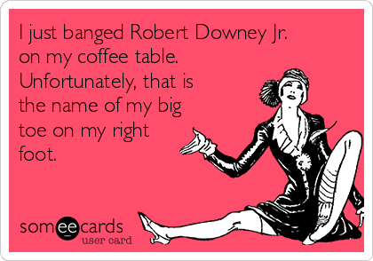I just banged Robert Downey Jr. on my coffee table.  Unfortunately, that is the name of my big toe on my right foot.
