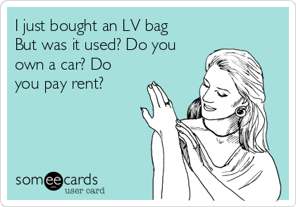I just bought an LV bag But was it used? Do you own a car? Do you pay rent?