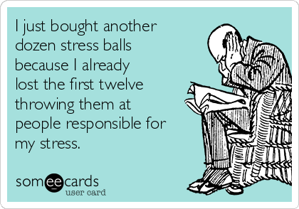 I just bought another dozen stress balls because I already lost the first twelve throwing them at people responsible for my stress.