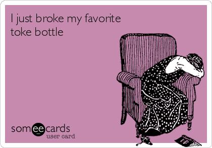 I just broke my favorite toke bottle