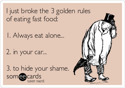 I just broke the 3 golden rules of eating fast food:  1. Always eat alone...  2. in your car...  3. to hide your shame.