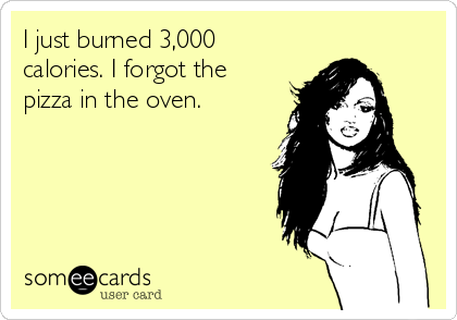 I just burned 3,000 calories. I forgot the pizza in the oven.