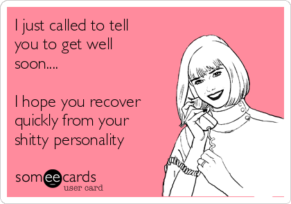 I just called to tell you to get well soon....  I hope you recover quickly from your shitty personality