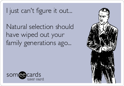 I just can't figure it out...  Natural selection should have wiped out your family generations ago...