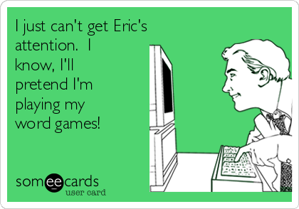 I just can't get Eric's attention.  I know, I'll pretend I'm playing my word games!