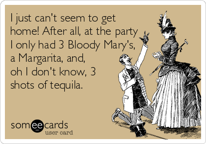 I just can't seem to get home! After all, at the party I only had 3 Bloody Mary's, a Margarita, and, oh I don't know, 3 shots of tequila.