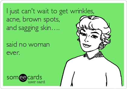 I just can't wait to get wrinkles, acne, brown spots, and sagging skin….  said no woman ever.