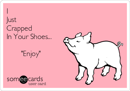 "I Just Crapped In Your Shoes...                   ""Enjoy"""